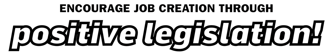 Encourage job creation through positive legislation!